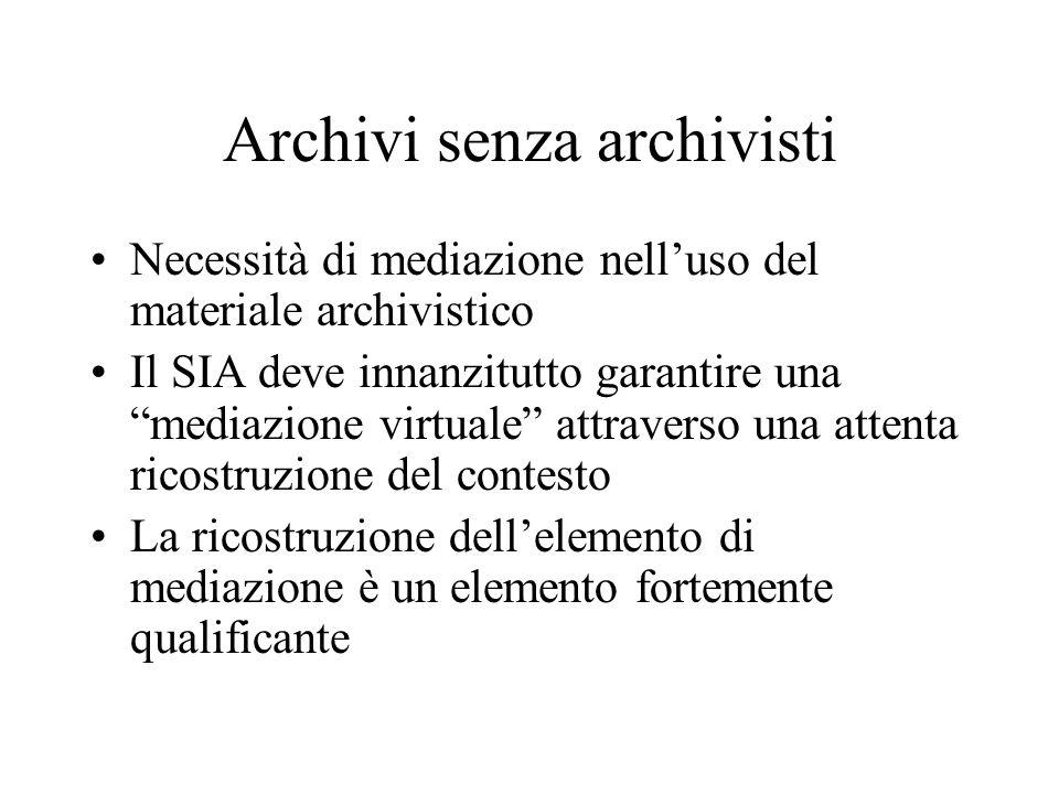 Archivi senza archivisti Necessità di mediazione nelluso del materiale archivistico Il SIA deve innanzitutto garantire una mediazione virtuale attraverso una attenta ricostruzione del contesto La ricostruzione dellelemento di mediazione è un elemento fortemente qualificante