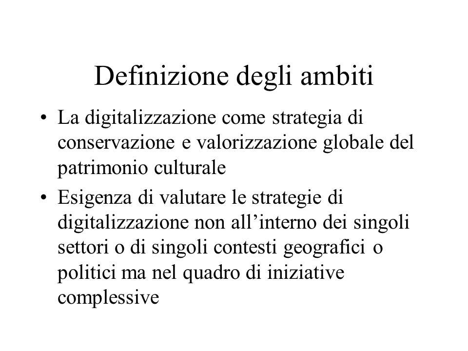 Definizione degli ambiti La digitalizzazione come strategia di conservazione e valorizzazione globale del patrimonio culturale Esigenza di valutare le strategie di digitalizzazione non allinterno dei singoli settori o di singoli contesti geografici o politici ma nel quadro di iniziative complessive