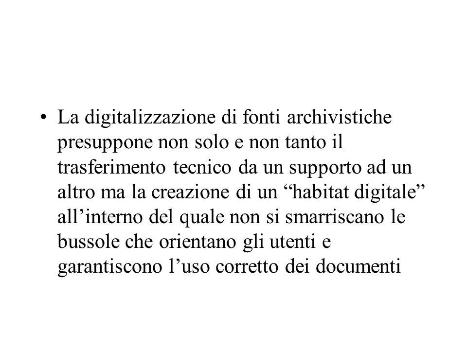 La digitalizzazione di fonti archivistiche presuppone non solo e non tanto il trasferimento tecnico da un supporto ad un altro ma la creazione di un habitat digitale allinterno del quale non si smarriscano le bussole che orientano gli utenti e garantiscono luso corretto dei documenti