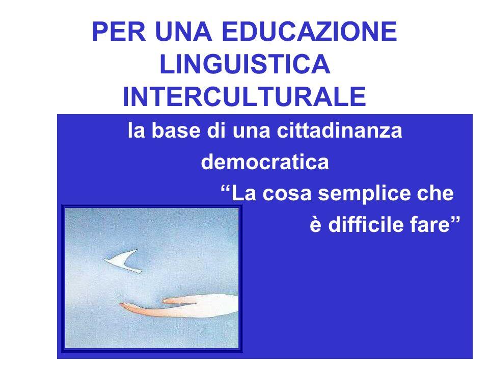 PER UNA EDUCAZIONE LINGUISTICA INTERCULTURALE la base di una cittadinanza democratica La cosa semplice che è difficile fare,