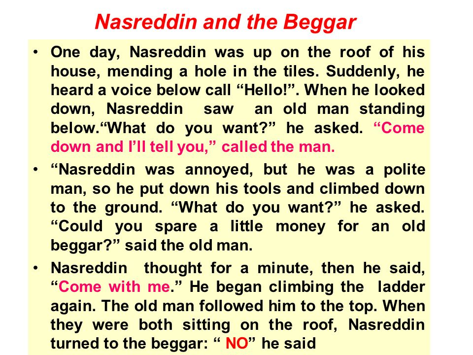 One day, Nasreddin was up on the roof of his house, mending a hole in the tiles. Suddenly, he heard a voice below call Hello!. When he looked down, Na