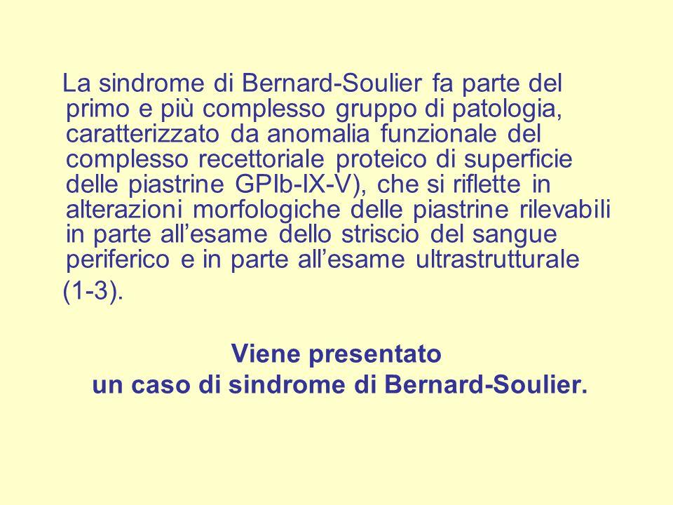 La sindrome di Bernard-Soulier fa parte del primo e più complesso gruppo di patologia, caratterizzato da anomalia funzionale del complesso recettoriale proteico di superficie delle piastrine GPIb-IX-V), che si riflette in alterazioni morfologiche delle piastrine rilevabili in parte allesame dello striscio del sangue periferico e in parte allesame ultrastrutturale (1-3).