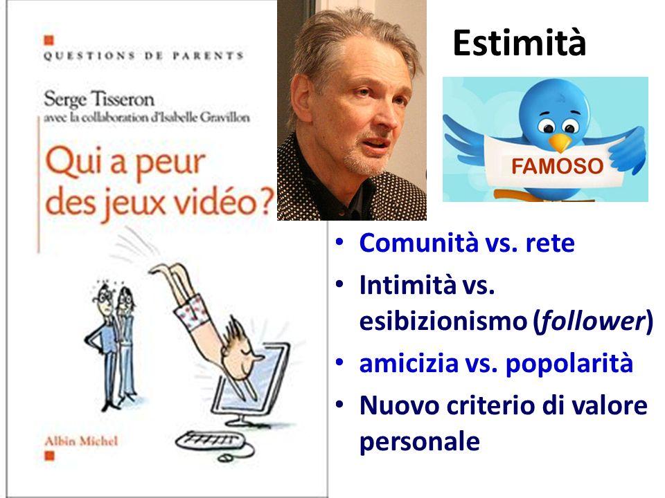 Estimità Comunità vs. rete Intimità vs. esibizionismo (follower) amicizia vs. popolarità Nuovo criterio di valore personale