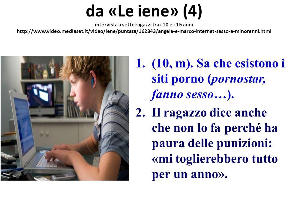 da «Le iene» (5) intervista a sette ragazzi tra i 10 e i 15 anni http://www.video.mediaset.it/video/iene/puntata/162343/angela-e-marco-internet-sesso-e-minorenni.html 1.(15, m).