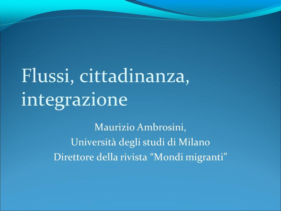 Flussi, cittadinanza, integrazione Maurizio Ambrosini, Università degli studi di Milano Direttore della rivista Mondi migranti