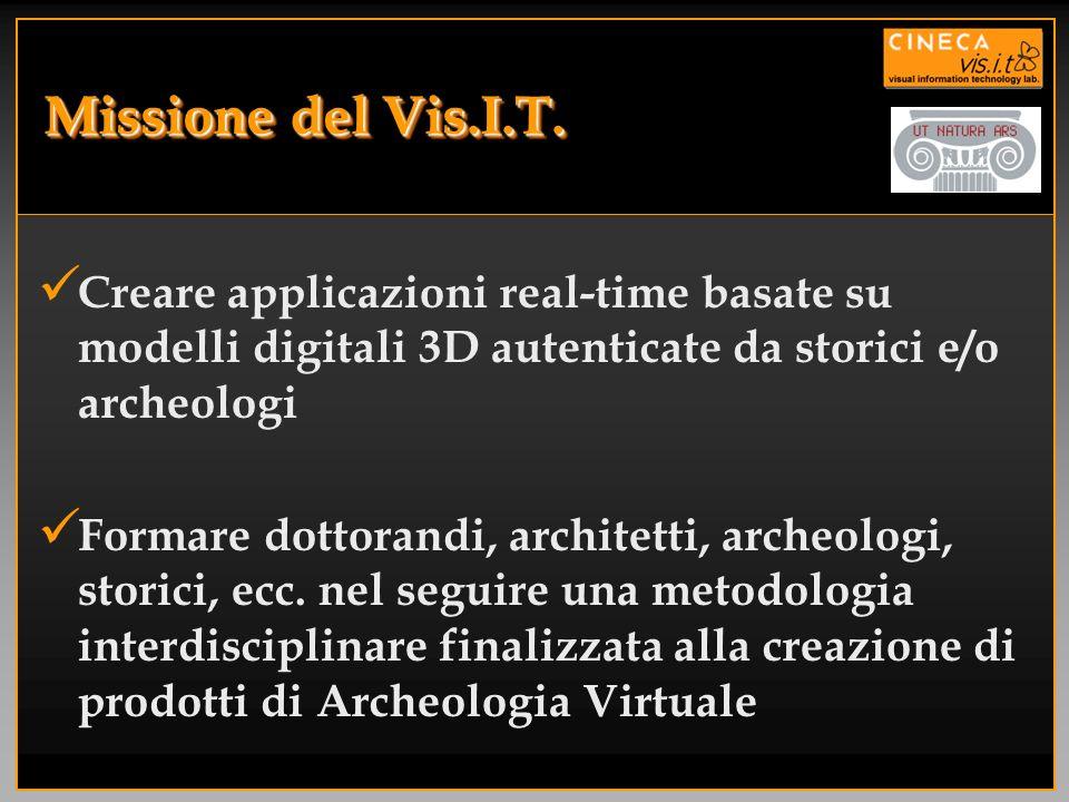 Missione del Vis.I.T. Creare applicazioni real-time basate su modelli digitali 3D autenticate da storici e/o archeologi Formare dottorandi, architetti