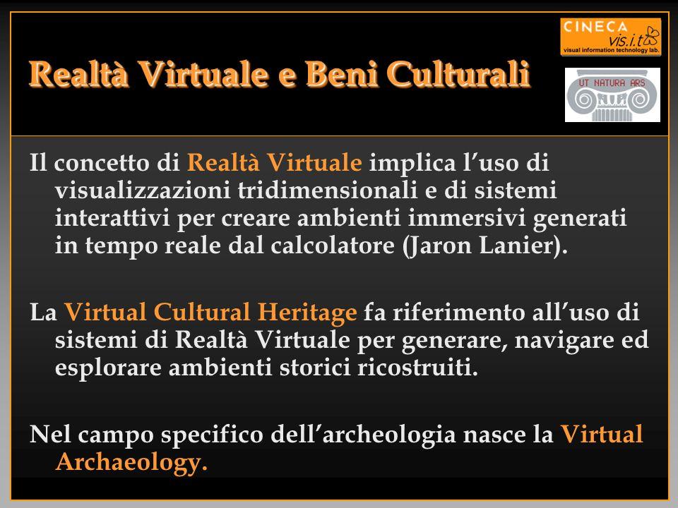 Realtà Virtuale e Beni Culturali Il concetto di Realtà Virtuale implica luso di visualizzazioni tridimensionali e di sistemi interattivi per creare am