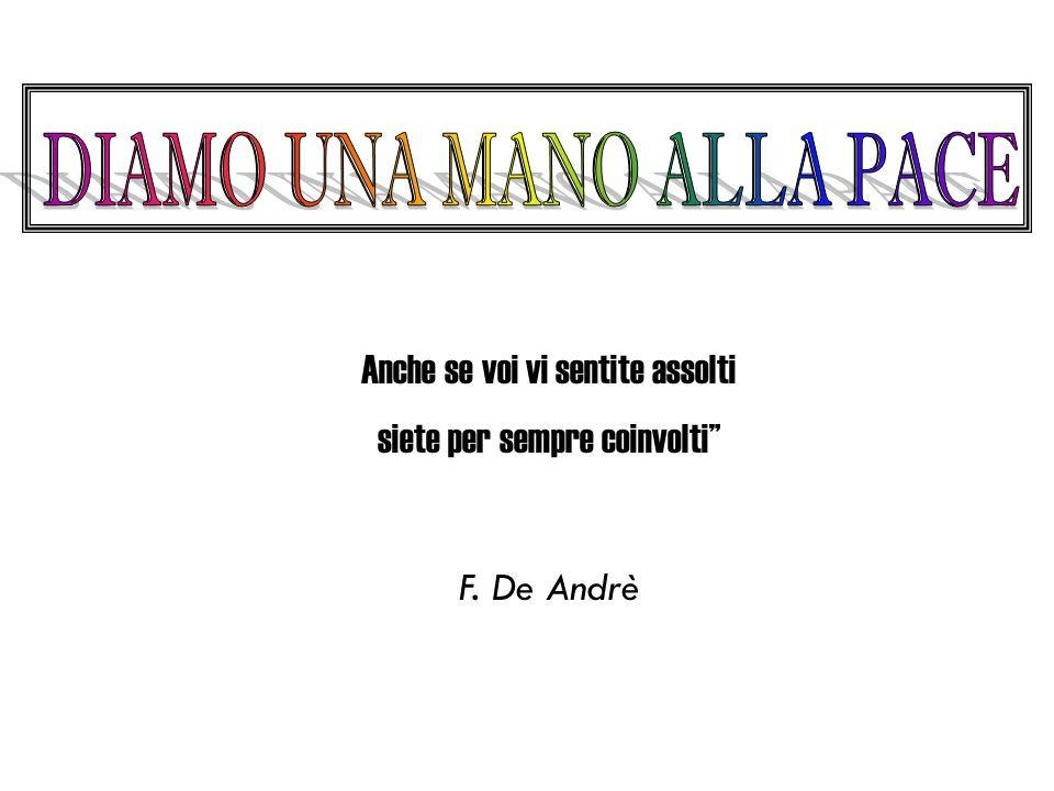 Anche se voi vi sentite assolti siete per sempre coinvolti F. De Andrè