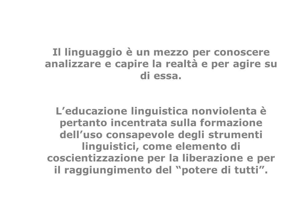 Il linguaggio è un mezzo per conoscere analizzare e capire la realtà e per agire su di essa. Leducazione linguistica nonviolenta è pertanto incentrata