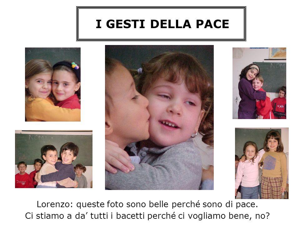I GESTI DELLA PACE Lorenzo: queste foto sono belle perché sono di pace. Ci stiamo a da tutti i bacetti perché ci vogliamo bene, no?