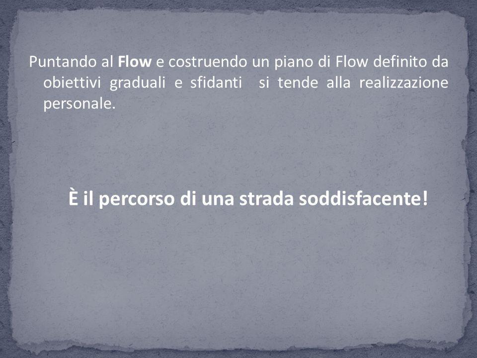 Puntando al Flow e costruendo un piano di Flow definito da obiettivi graduali e sfidanti si tende alla realizzazione personale. È il percorso di una s