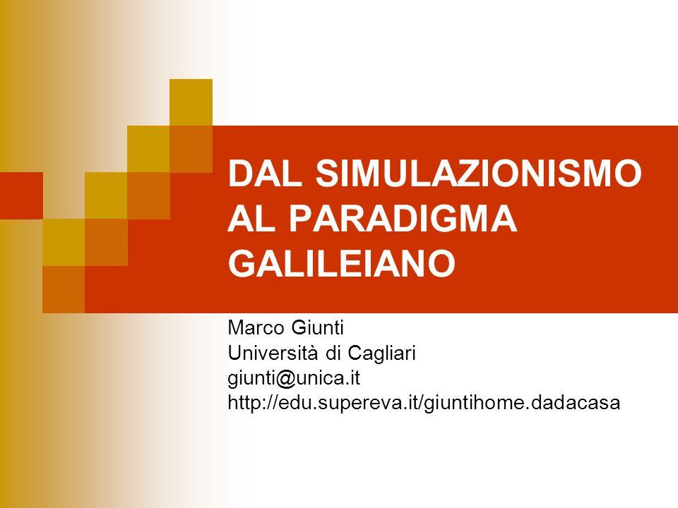DAL SIMULAZIONISMO AL PARADIGMA GALILEIANO Marco Giunti Università di Cagliari giunti@unica.it http://edu.supereva.it/giuntihome.dadacasa