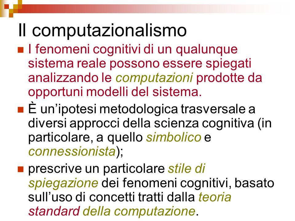 Il computazionalismo I fenomeni cognitivi di un qualunque sistema reale possono essere spiegati analizzando le computazioni prodotte da opportuni mode