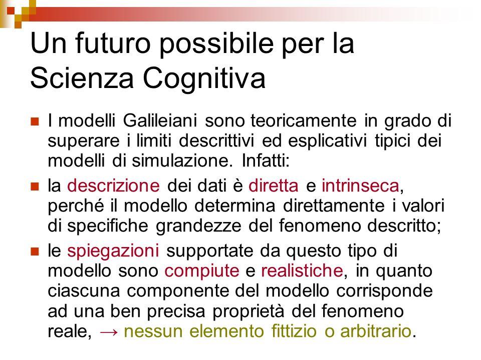 Un futuro possibile per la Scienza Cognitiva I modelli Galileiani sono teoricamente in grado di superare i limiti descrittivi ed esplicativi tipici de