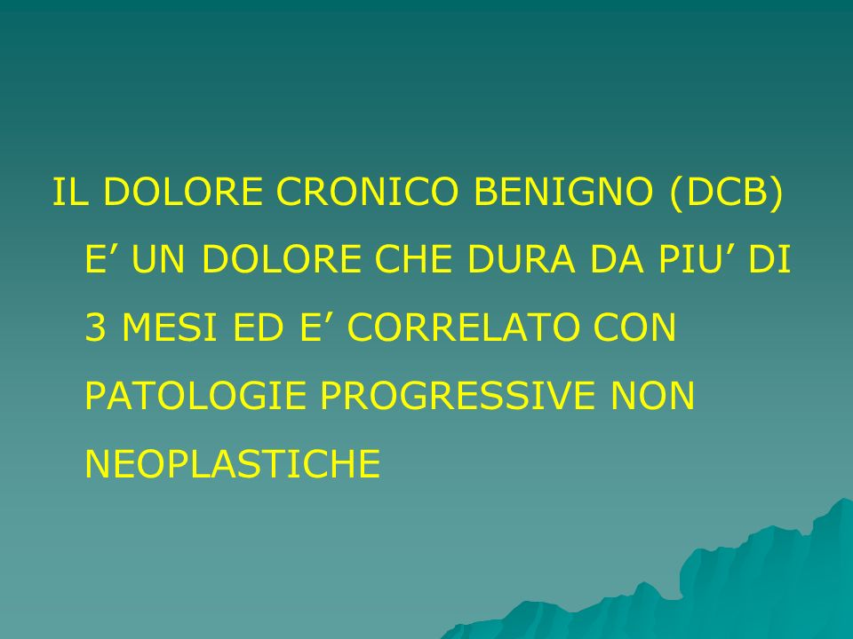 IL DOLORE CRONICO BENIGNO (DCB) E UN DOLORE CHE DURA DA PIU DI 3 MESI ED E CORRELATO CON PATOLOGIE PROGRESSIVE NON NEOPLASTICHE