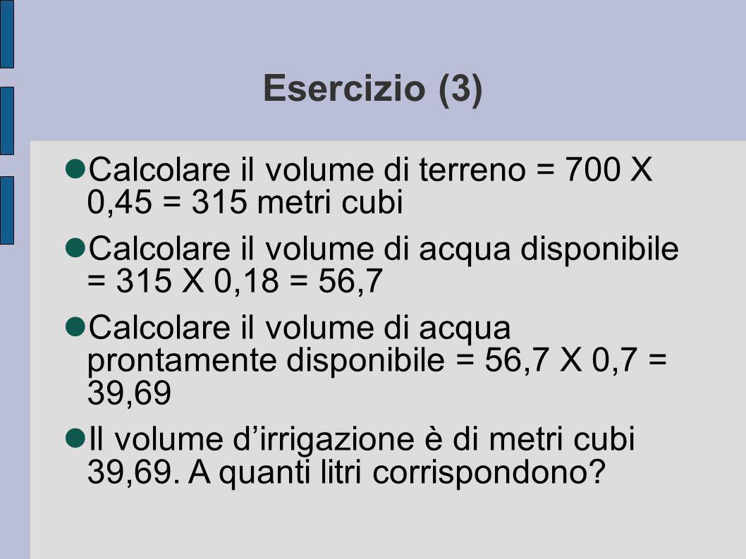 Esercizio (3) Calcolare il volume di terreno = 700 X 0,45 = 315 metri cubi Calcolare il volume di acqua disponibile = 315 X 0,18 = 56,7 Calcolare il volume di acqua prontamente disponibile = 56,7 X 0,7 = 39,69 Il volume dirrigazione è di metri cubi 39,69.
