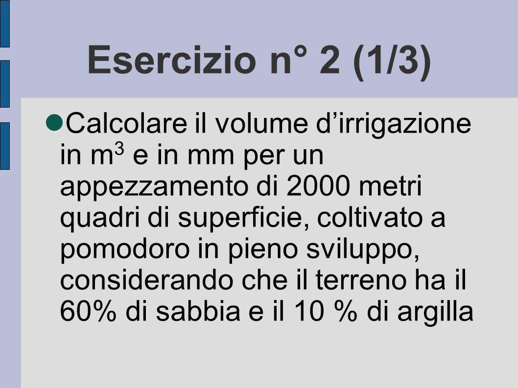 Esercizio n° 2 (1/3) Calcolare il volume dirrigazione in m 3 e in mm per un appezzamento di 2000 metri quadri di superficie, coltivato a pomodoro in pieno sviluppo, considerando che il terreno ha il 60% di sabbia e il 10 % di argilla