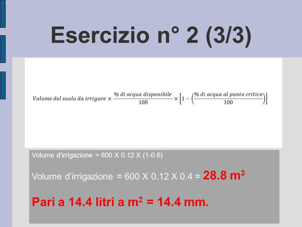 Esercizio n° 2 (3/3) Volume dirrigazione = 600 X 0.12 X (1-0.6) Volume dirrigazione = 600 X 0.12 X 0.4 = 28.8 m 3 Pari a 14.4 litri a m 2 = 14.4 mm.