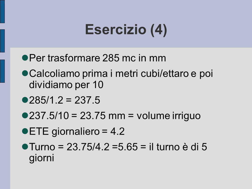 Esercizio (4) Per trasformare 285 mc in mm Calcoliamo prima i metri cubi/ettaro e poi dividiamo per 10 285/1.2 = 237.5 237.5/10 = 23.75 mm = volume irriguo ETE giornaliero = 4.2 Turno = 23.75/4.2 =5.65 = il turno è di 5 giorni