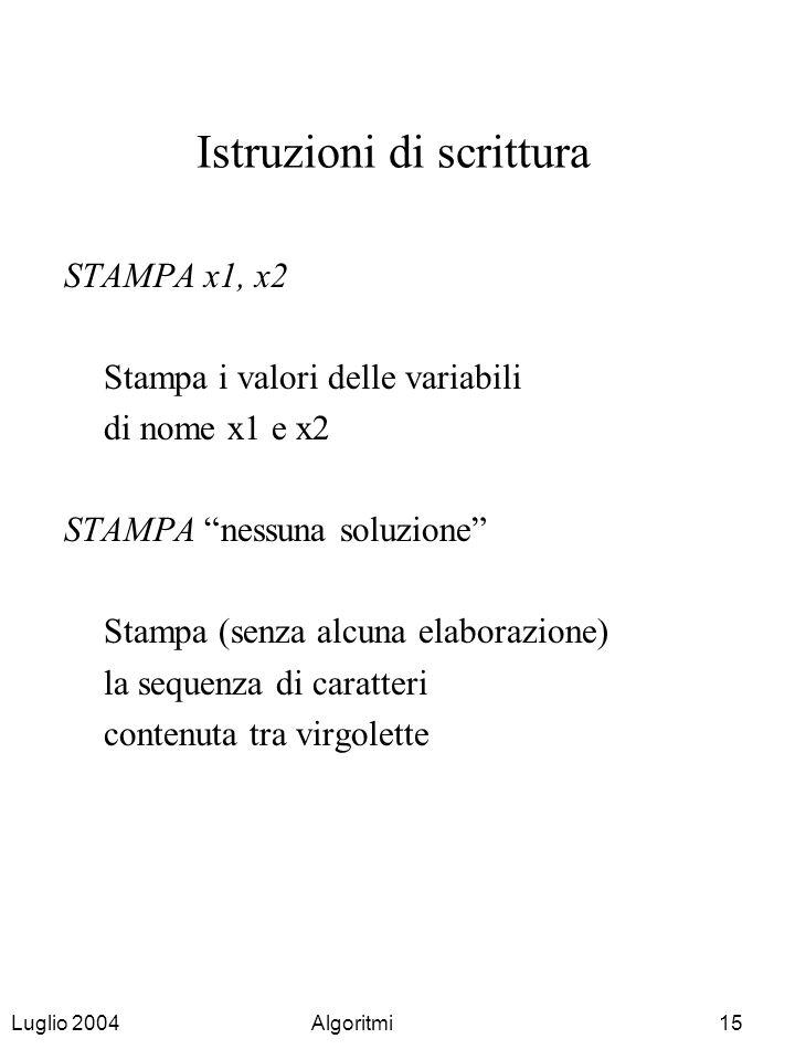 Luglio 2004Algoritmi15 Istruzioni di scrittura STAMPA x1, x2 Stampa i valori delle variabili di nome x1 e x2 STAMPA nessuna soluzione Stampa (senza al