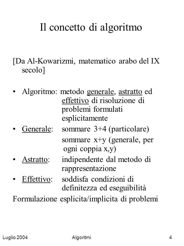 Luglio 2004Algoritmi4 Il concetto di algoritmo [Da Al-Kowarizmi, matematico arabo del IX secolo] Algoritmo: metodo generale, astratto ed effettivo di