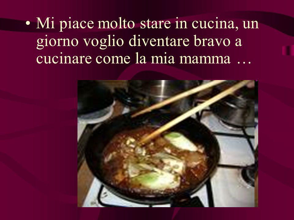 Mi piace molto stare in cucina, un giorno voglio diventare bravo a cucinare come la mia mamma …