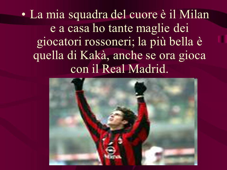 La mia squadra del cuore è il Milan e a casa ho tante maglie dei giocatori rossoneri; la più bella è quella di Kakà, anche se ora gioca con il Real Ma