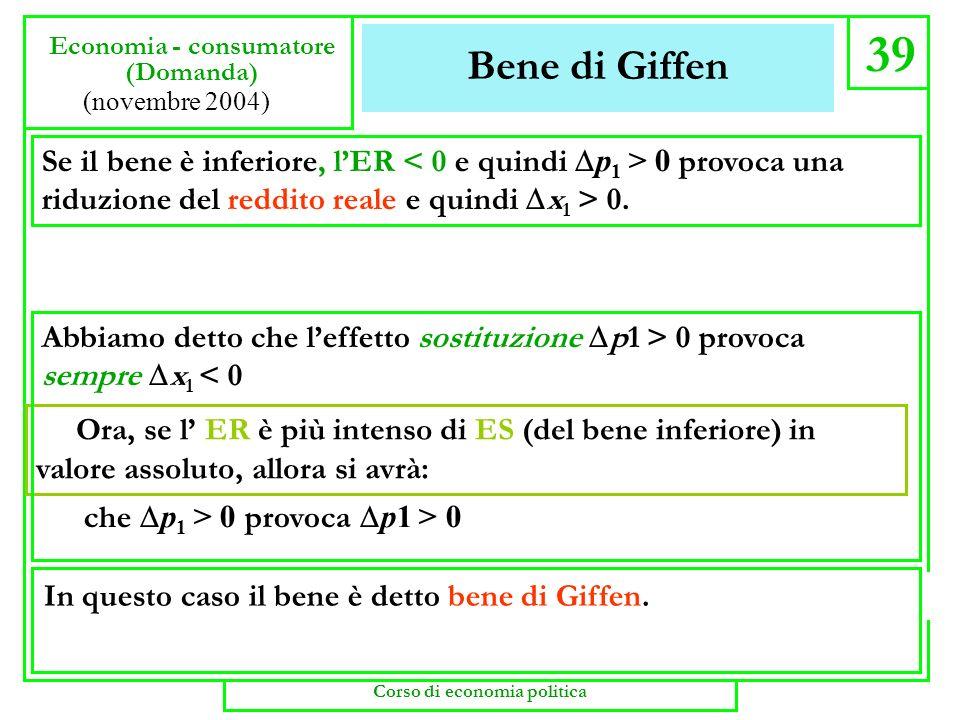 Bene di Giffen 39 Economia - consumatore (Domanda) (novembre 2004) che p 1 > 0 provoca p1 > 0 Se il bene è inferiore, lER 0 provoca una riduzione del