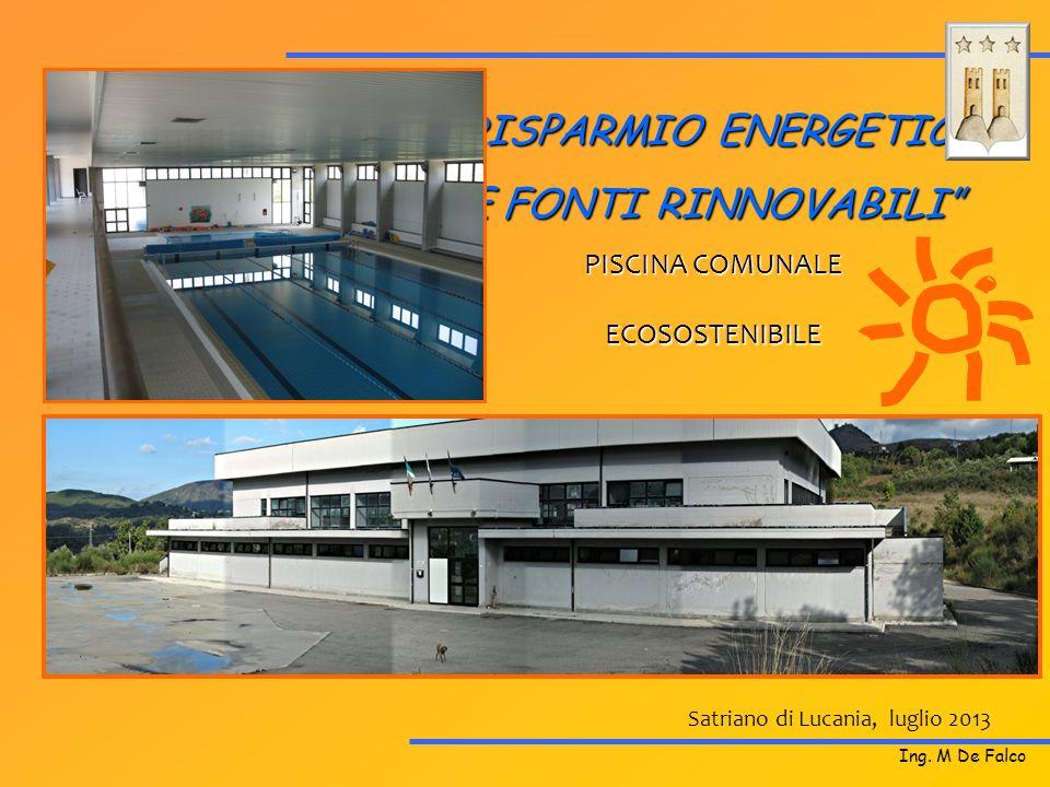 Satriano di Lucania, luglio 2013 RISPARMIO ENERGETICO E FONTI RINNOVABILI PISCINA COMUNALE ECOSOSTENIBILE Ing. M De Falco