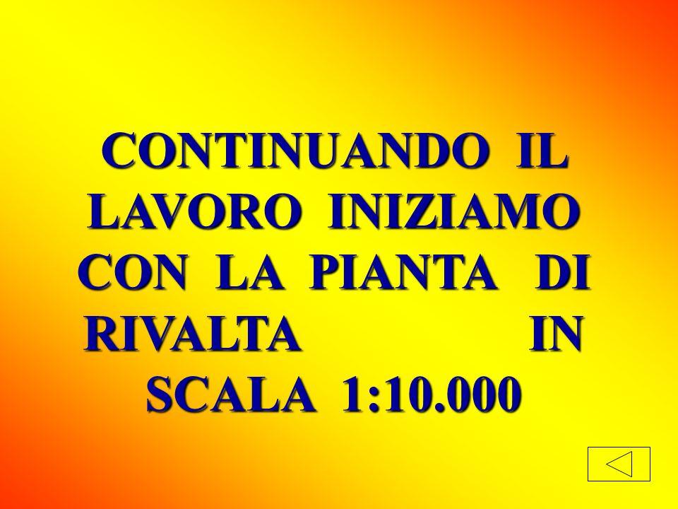 CONTINUANDO IL LAVORO INIZIAMO CON LA PIANTA DI RIVALTA IN SCALA 1:10.000