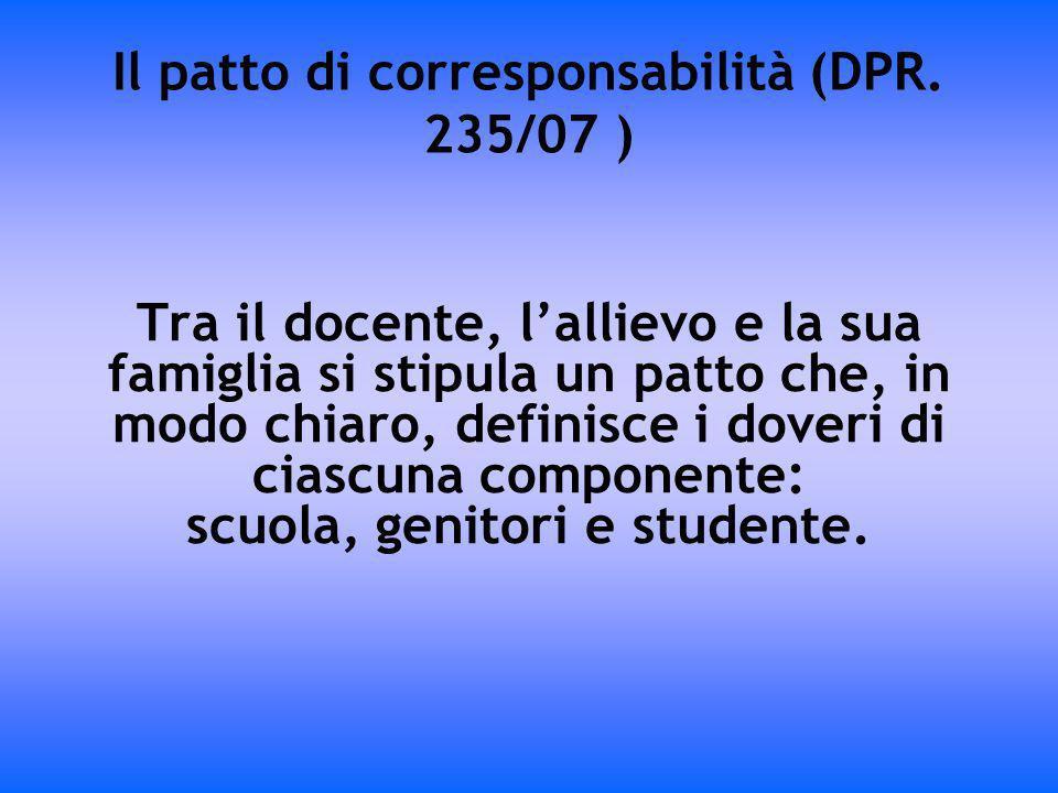 Il patto di corresponsabilità (DPR. 235/07 ) Tra il docente, lallievo e la sua famiglia si stipula un patto che, in modo chiaro, definisce i doveri di