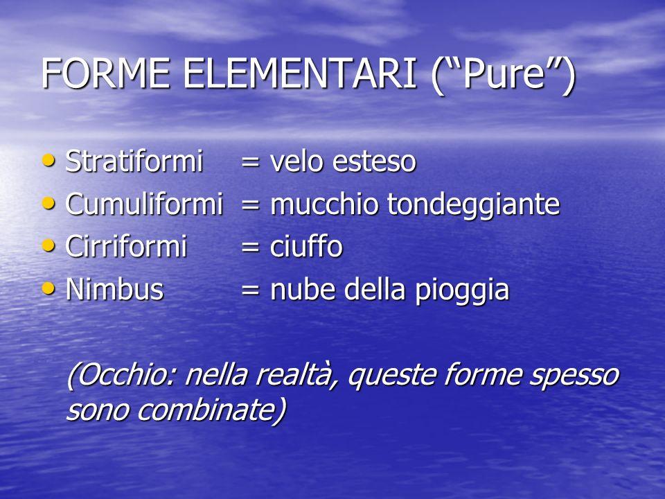 FORME ELEMENTARI (Pure) Stratiformi = velo esteso Stratiformi = velo esteso Cumuliformi= mucchio tondeggiante Cumuliformi= mucchio tondeggiante Cirrif