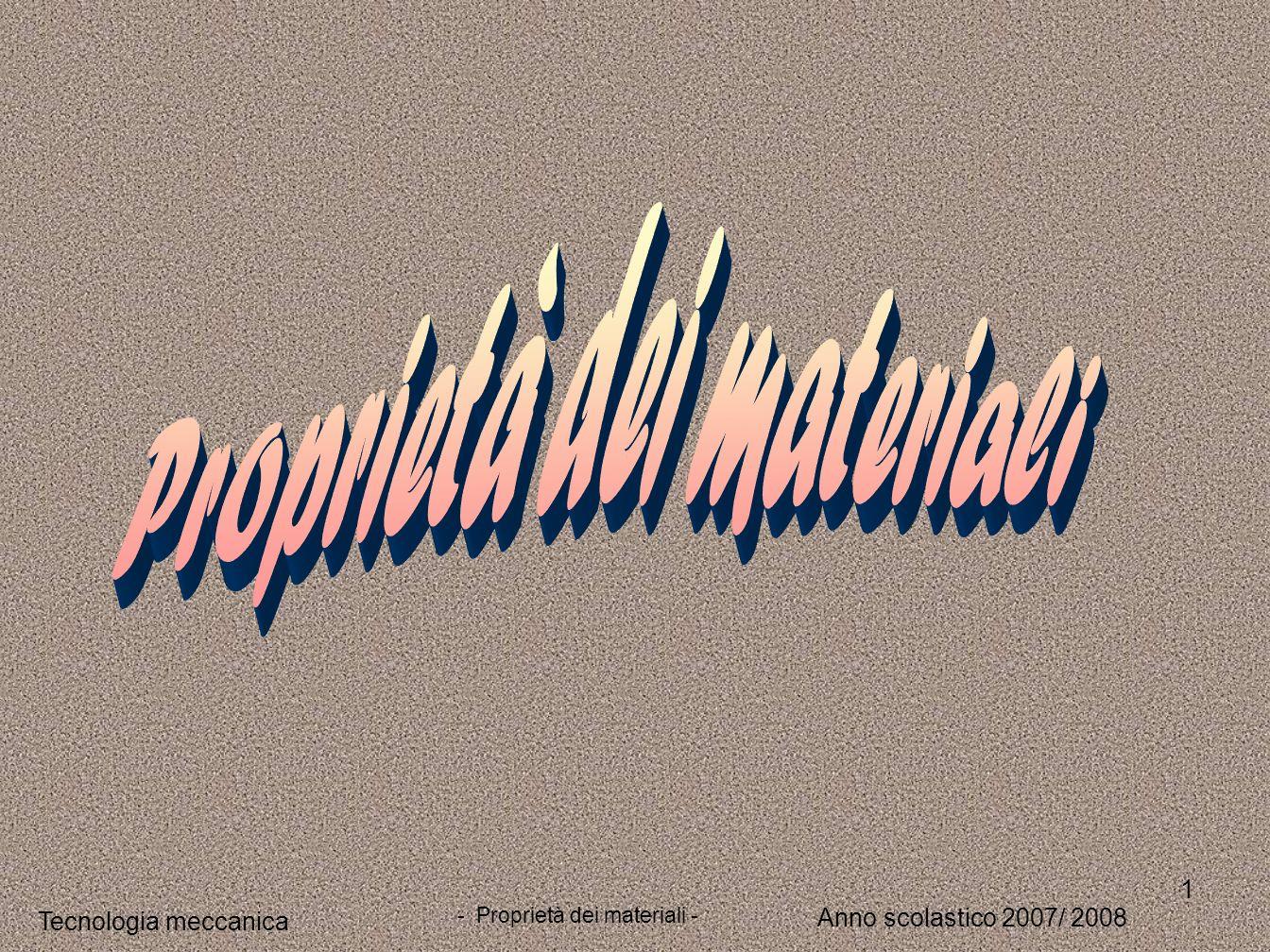 1 Tecnologia meccanica Anno scolastico 2007/ 2008 - Proprietà dei materiali -