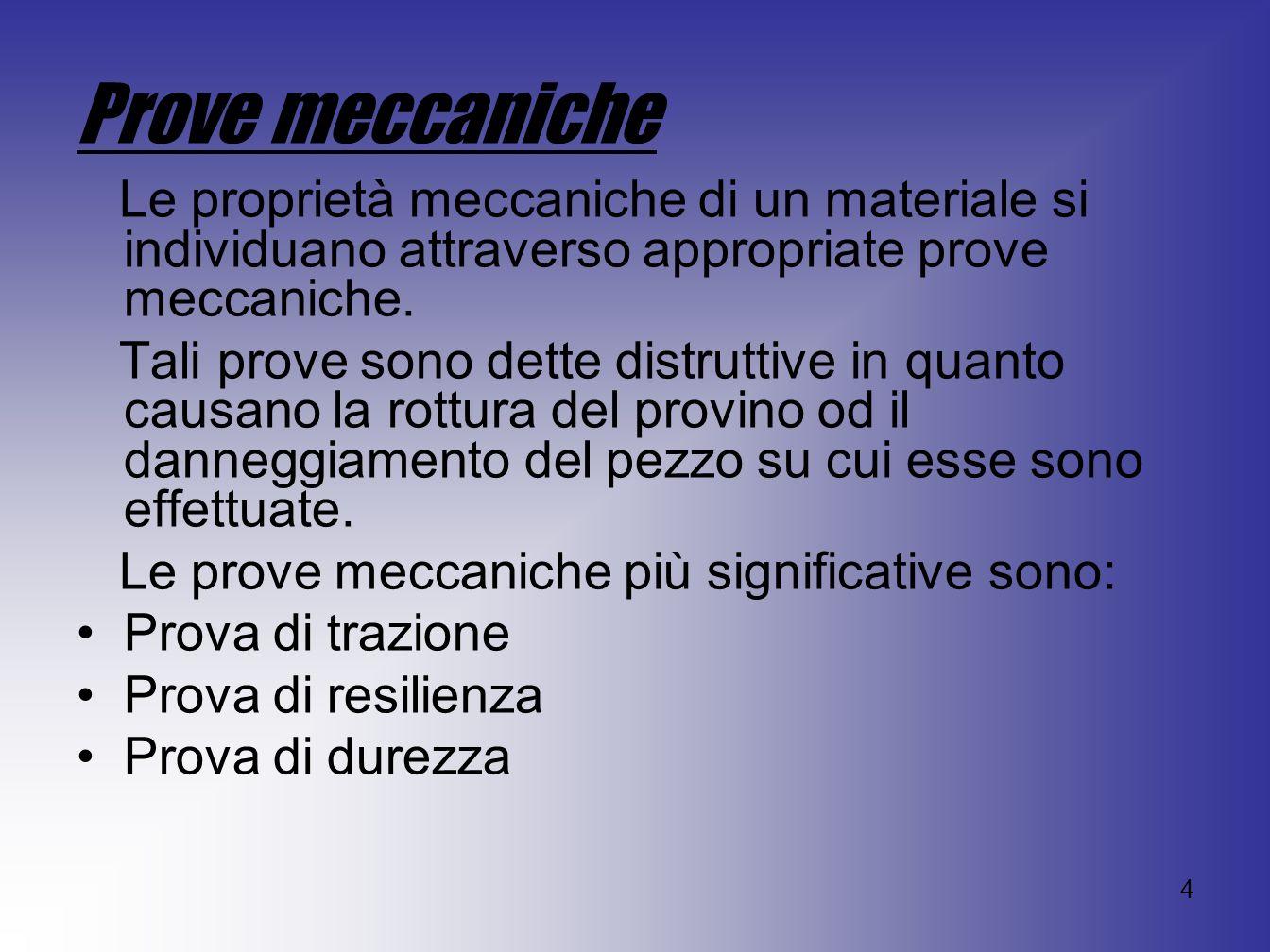 4 Prove meccaniche Le proprietà meccaniche di un materiale si individuano attraverso appropriate prove meccaniche. Tali prove sono dette distruttive i