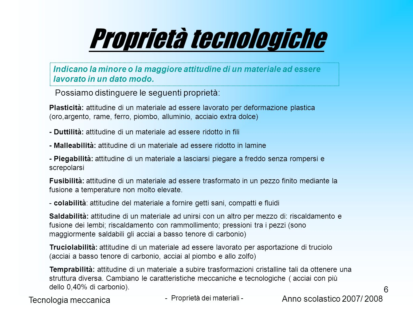 6 Proprietà tecnologiche Indicano la minore o la maggiore attitudine di un materiale ad essere lavorato in un dato modo. Possiamo distinguere le segue