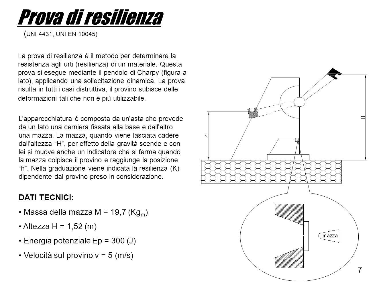 8 Provini (UNI 4431 e 4713) Provino a VProvino a U Dimensioni 55 x 10 x 10 (mm) Profondità intaglio 2 (mm) 5 (mm) Larghezza intaglio // (r = 0,25 mm) 2 (mm) (r = 1 mm) Angolo intaglio 45° // Sezione resistente 80 (mm 2 ) (0,8 cm 2 ) 50 (mm 2 ) (0,5 cm 2 ) Utilizzando il provino con intaglio a V la resilienza (K) sarà diversa dalla resilienza misurata sul provino a U, questo è dovuto dalla differenza di sezione resistente.