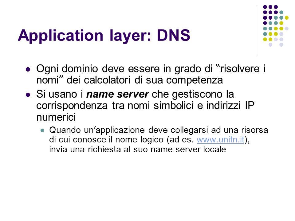 Application layer: DNS Ogni dominio deve essere in grado di risolvere i nomi dei calcolatori di sua competenza Si usano i name server che gestiscono la corrispondenza tra nomi simbolici e indirizzi IP numerici Quando un applicazione deve collegarsi ad una risorsa di cui conosce il nome logico (ad es.