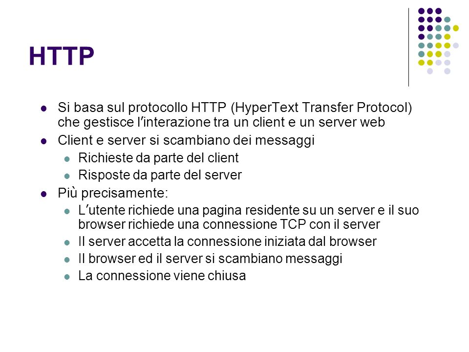 HTTP Si basa sul protocollo HTTP (HyperText Transfer Protocol) che gestisce l interazione tra un client e un server web Client e server si scambiano dei messaggi Richieste da parte del client Risposte da parte del server Pi ù precisamente: L utente richiede una pagina residente su un server e il suo browser richiede una connessione TCP con il server Il server accetta la connessione iniziata dal browser Il browser ed il server si scambiano messaggi La connessione viene chiusa