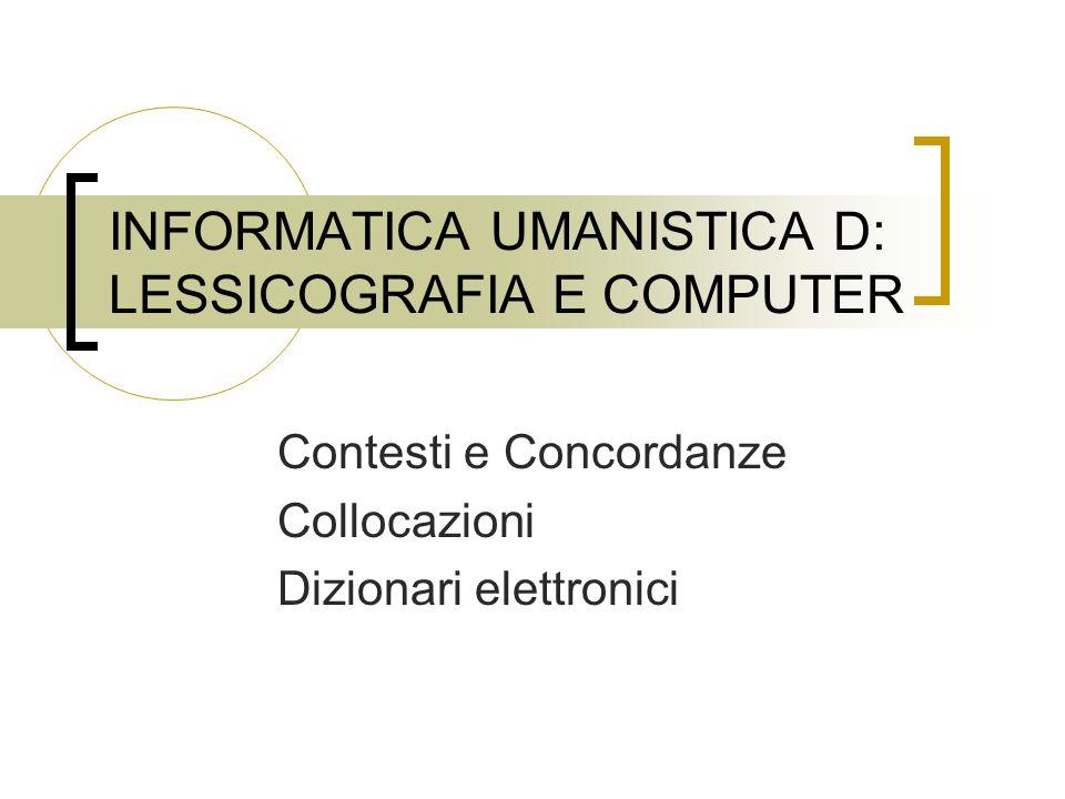INFORMATICA UMANISTICA D: LESSICOGRAFIA E COMPUTER Contesti e Concordanze Collocazioni Dizionari elettronici