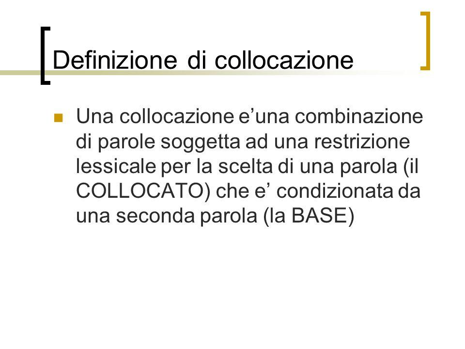 Definizione di collocazione Una collocazione euna combinazione di parole soggetta ad una restrizione lessicale per la scelta di una parola (il COLLOCATO) che e condizionata da una seconda parola (la BASE)