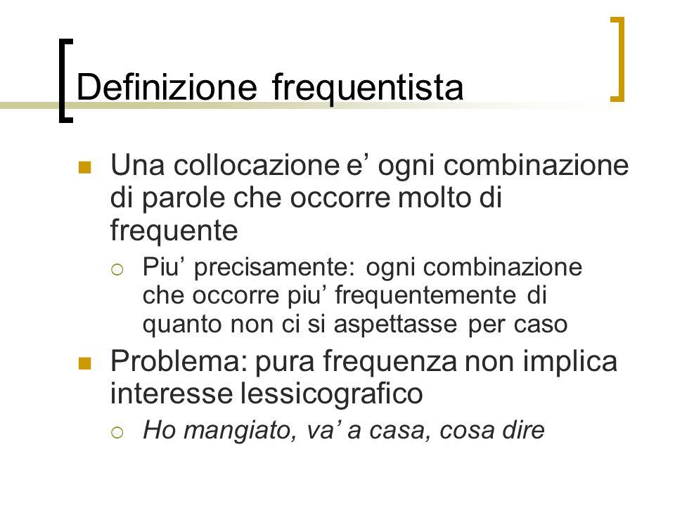Definizione frequentista Una collocazione e ogni combinazione di parole che occorre molto di frequente Piu precisamente: ogni combinazione che occorre