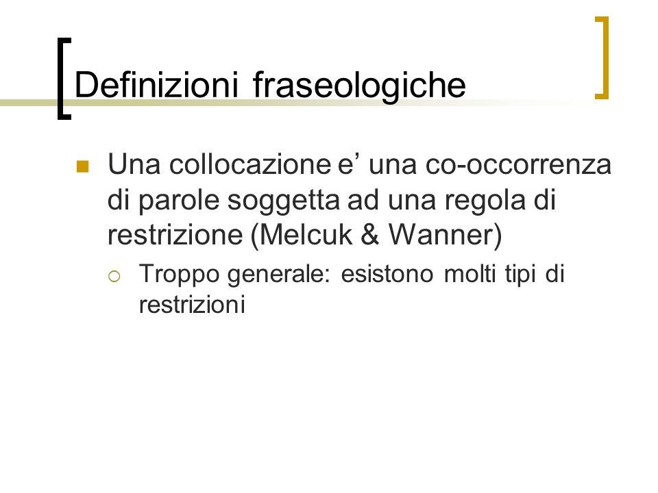 Definizioni fraseologiche Una collocazione e una co-occorrenza di parole soggetta ad una regola di restrizione (Melcuk & Wanner) Troppo generale: esis