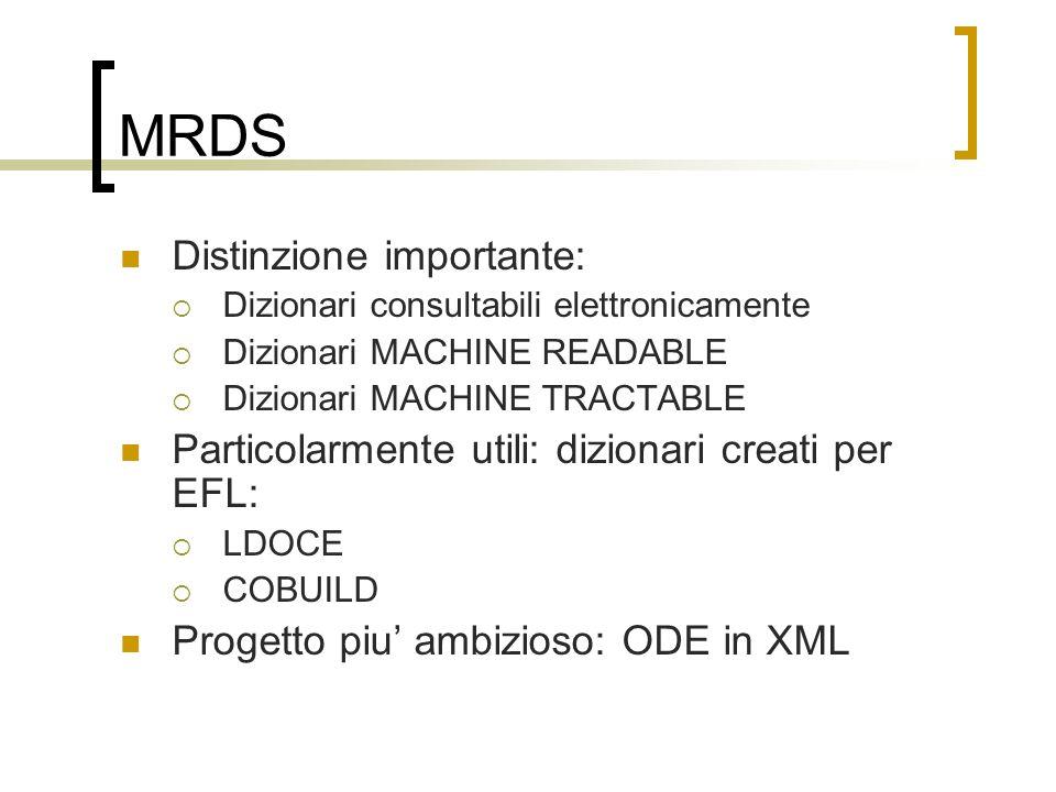 MRDS Distinzione importante: Dizionari consultabili elettronicamente Dizionari MACHINE READABLE Dizionari MACHINE TRACTABLE Particolarmente utili: dizionari creati per EFL: LDOCE COBUILD Progetto piu ambizioso: ODE in XML