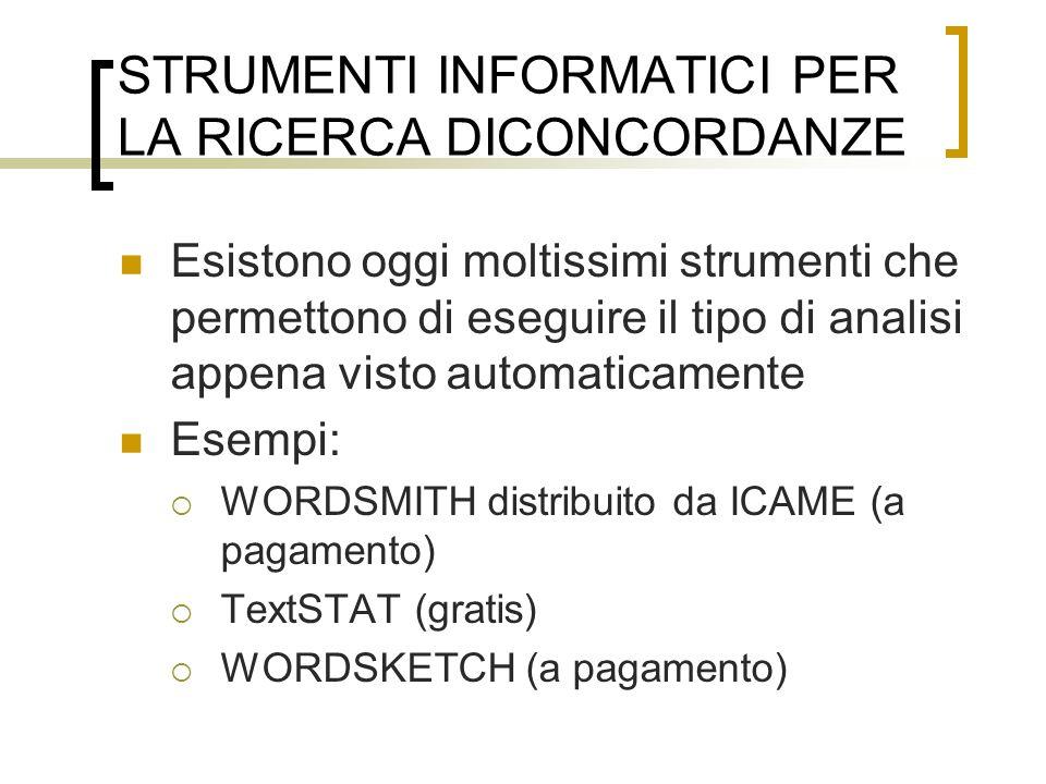 STRUMENTI INFORMATICI PER LA RICERCA DICONCORDANZE Esistono oggi moltissimi strumenti che permettono di eseguire il tipo di analisi appena visto automaticamente Esempi: WORDSMITH distribuito da ICAME (a pagamento) TextSTAT (gratis) WORDSKETCH (a pagamento)