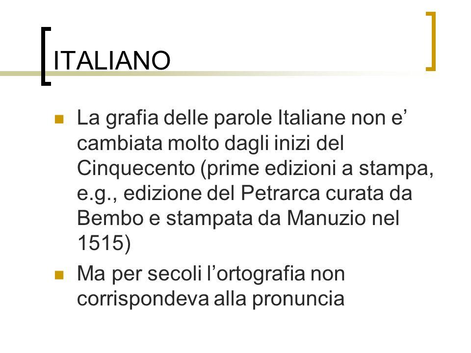 ITALIANO La grafia delle parole Italiane non e cambiata molto dagli inizi del Cinquecento (prime edizioni a stampa, e.g., edizione del Petrarca curata