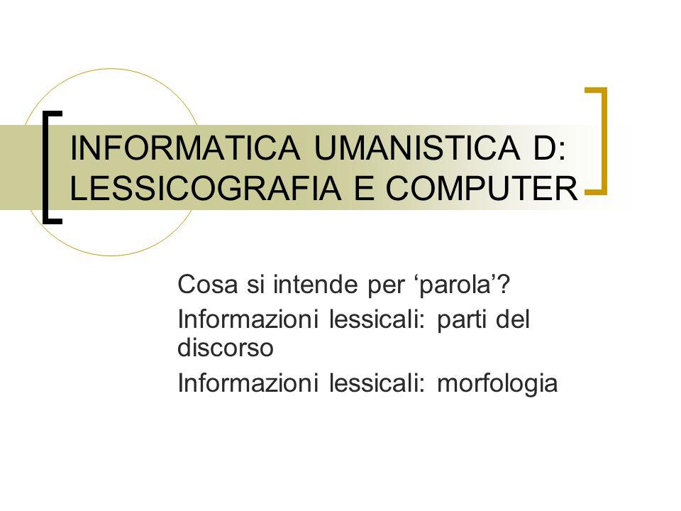INFORMATICA UMANISTICA D: LESSICOGRAFIA E COMPUTER Cosa si intende per parola? Informazioni lessicali: parti del discorso Informazioni lessicali: morf