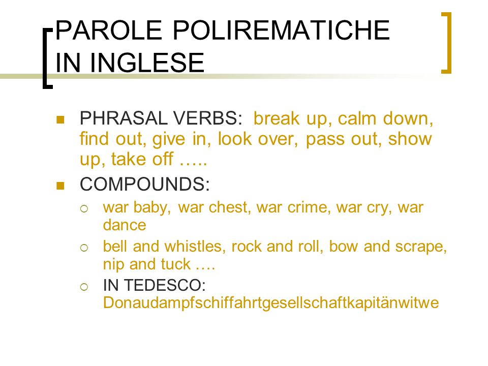 PAROLE POLIREMATICHE IN INGLESE PHRASAL VERBS: break up, calm down, find out, give in, look over, pass out, show up, take off ….. COMPOUNDS: war baby,