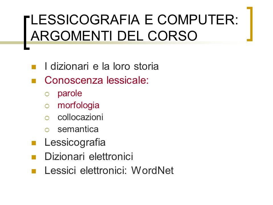 LESSICOGRAFIA E COMPUTER: ARGOMENTI DEL CORSO I dizionari e la loro storia Conoscenza lessicale: parole morfologia collocazioni semantica Lessicografi