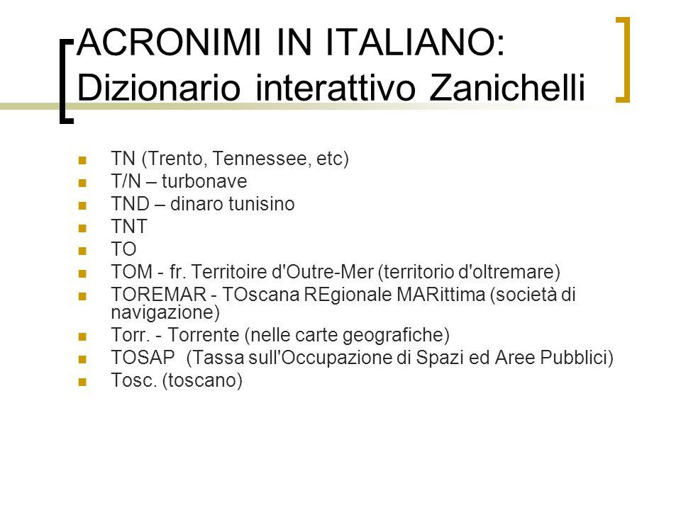 ACRONIMI IN ITALIANO: Dizionario interattivo Zanichelli TN (Trento, Tennessee, etc) T/N – turbonave TND – dinaro tunisino TNT TO TOM - fr. Territoire