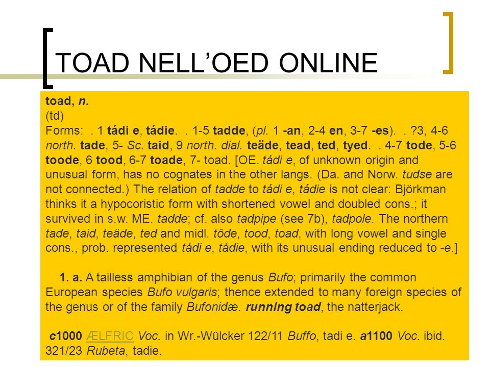 TOAD NELLOED ONLINE toad, n. (td) Forms:. 1 tádi e, tádie.. 1-5 tadde, (pl. 1 -an, 2-4 en, 3-7 -es).. ?3, 4-6 north. tade, 5- Sc. taid, 9 north. dial.